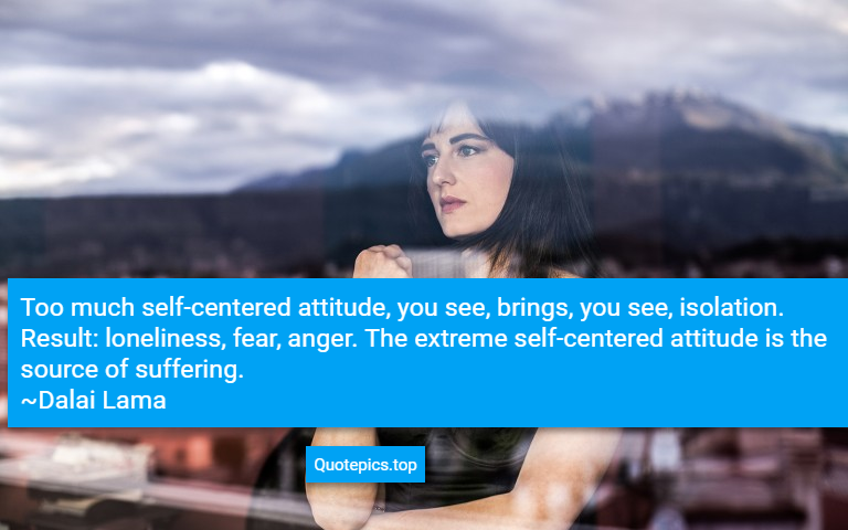 Too much self-centered attitude, you see, brings, you see, isolation. Result: loneliness, fear, anger. The extreme self-centered attitude is the source of suffering. ~Dalai Lama