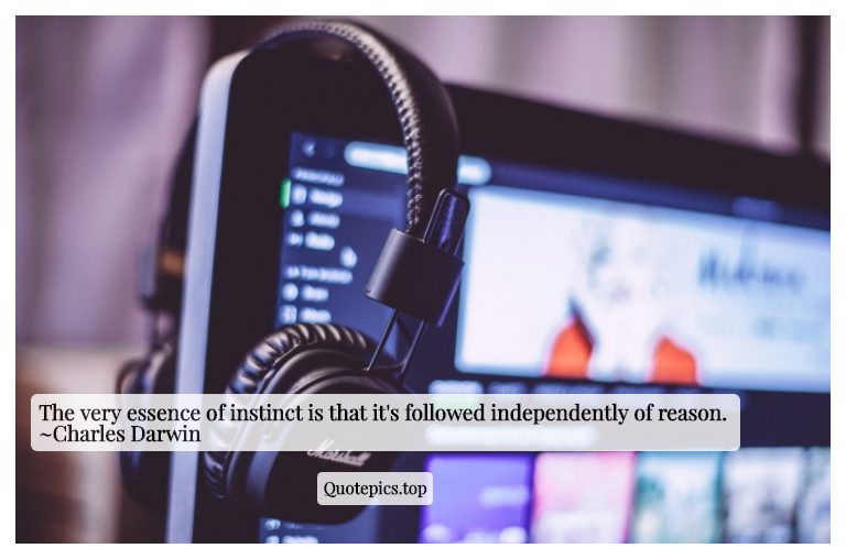 The very essence of instinct is that it's followed independently of reason. ~Charles Darwin