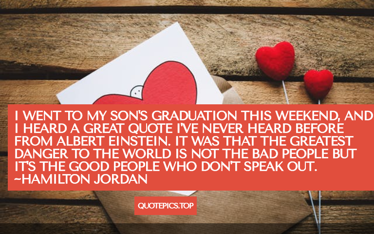 I went to my son's graduation this weekend, and I heard a great quote I've never heard before from Albert Einstein. It was that the greatest danger to the world is not the bad people but it's the good people who don't speak out. ~Hamilton Jordan