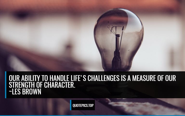 Our ability to handle life's challenges is a measure of our strength of character. ~Les Brown