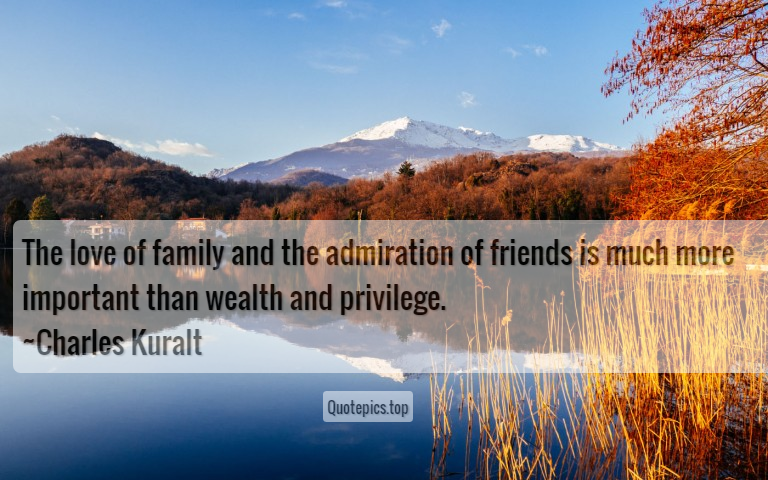 The love of family and the admiration of friends is much more important than wealth and privilege. ~Charles Kuralt