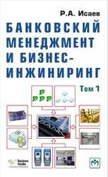 Книга Банковский менеджмент и бизнес-инжиниринг, Том 1, Исаев Р.А., 2013