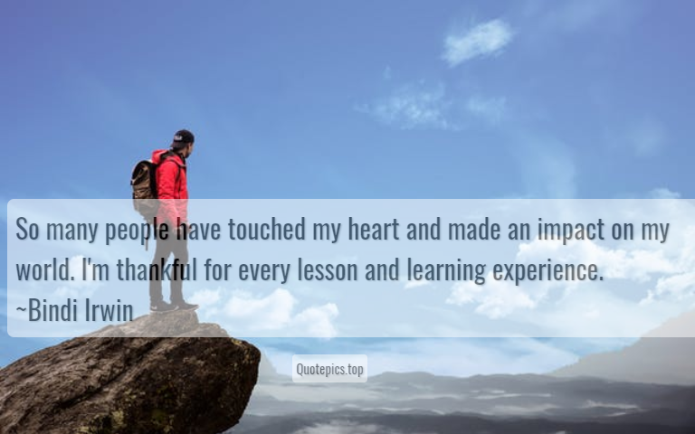 So many people have touched my heart and made an impact on my world. I'm thankful for every lesson and learning experience. ~Bindi Irwin