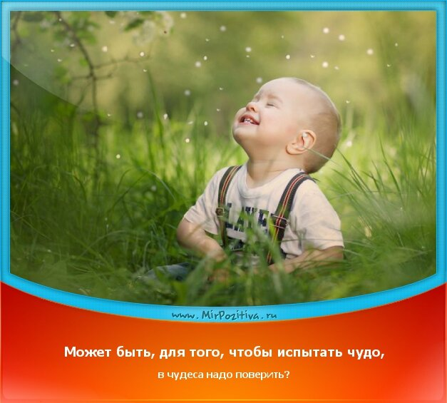 позитивчик дня - Может быть, для того, чтобы испытать чудо, в чудеса надо поверить?
