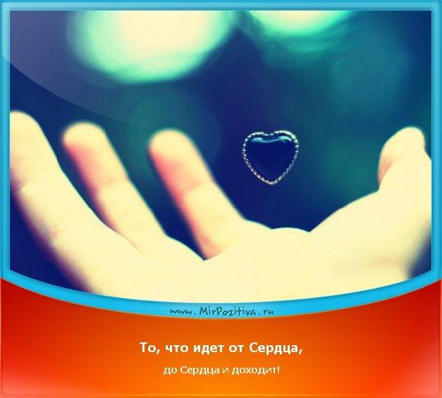 позитивчик дня - То, что идет от Сердца, до Сердца и доходит!