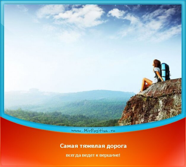 позитивчик дня - Самая тяжелая дорога всегда ведет к вершине!