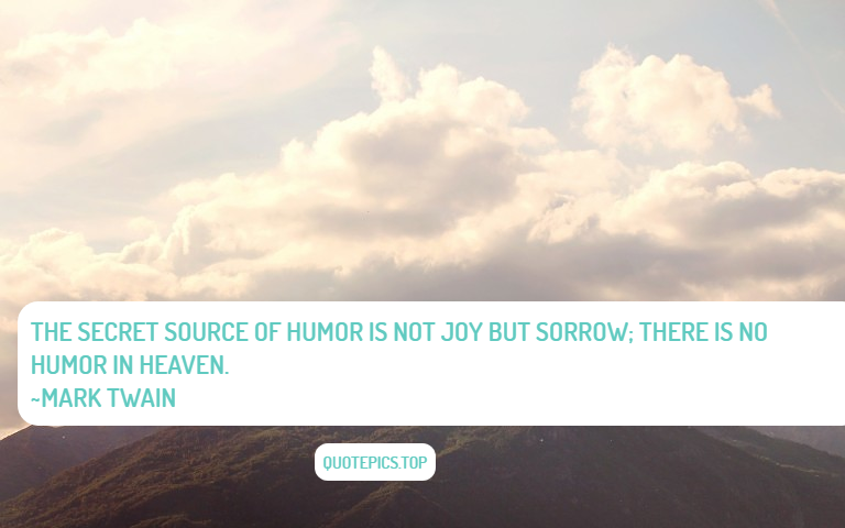 The secret source of humor is not joy but sorrow; there is no humor in Heaven. ~Mark Twain