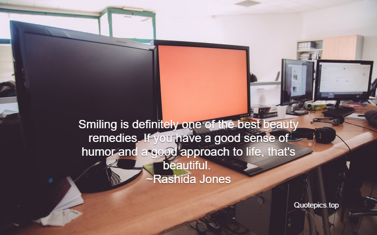 Smiling is definitely one of the best beauty remedies. If you have a good sense of humor and a good approach to life, that's beautiful. ~Rashida Jones