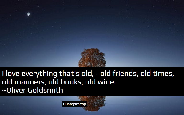 I love everything that's old, - old friends, old times, old manners, old books, old wine. ~Oliver Goldsmith