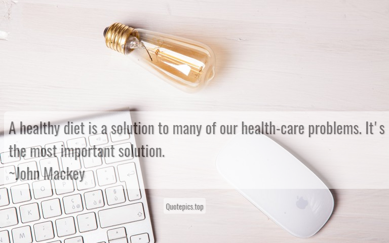 A healthy diet is a solution to many of our health-care problems. It's the most important solution. ~John Mackey