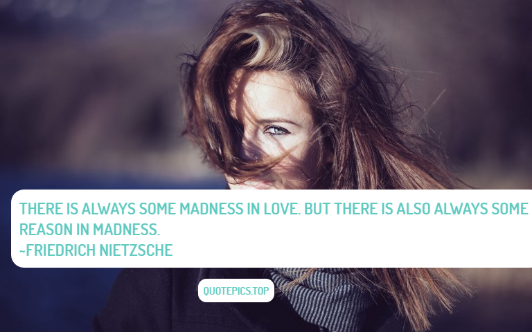 There is always some madness in love. But there is also always some reason in madness. ~Friedrich Nietzsche