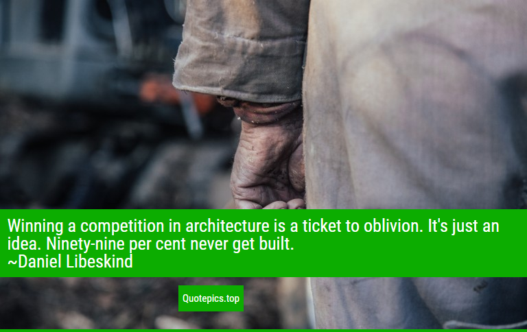 Winning a competition in architecture is a ticket to oblivion. It's just an idea. Ninety-nine per cent never get built. ~Daniel Libeskind