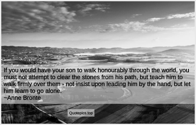 If you would have your son to walk honourably through the world, you must not attempt to clear the stones from his path, but teach him to walk firmly over them - not insist upon leading him by the hand, but let him learn to go alone. ~Anne Bronte