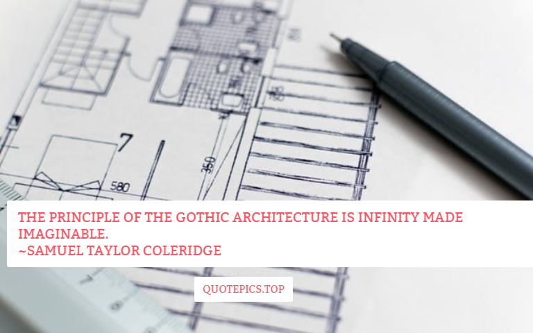 The principle of the Gothic architecture is infinity made imaginable. ~Samuel Taylor Coleridge