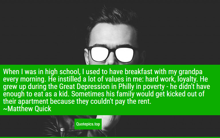When I was in high school, I used to have breakfast with my grandpa every morning. He instilled a lot of values in me: hard work, loyalty. He grew up during the Great Depression in Philly in poverty - he didn't have enough to eat as a kid. Sometimes his family would get kicked out of their apartment because they couldn't pay the rent. ~Matthew Quick