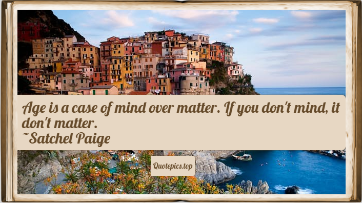 Age is a case of mind over matter. If you don't mind, it don't matter. ~Satchel Paige