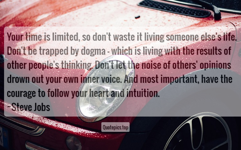 Your time is limited, so don't waste it living someone else's life. Don't be trapped by dogma - which is living with the results of other people's thinking. Don't let the noise of others' opinions drown out your own inner voice. And most important, have the courage to follow your heart and intuition. ~Steve Jobs
