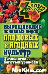 Книга Выращивание основных видов плодовых и ягодных культур. Технология богатых урожаев