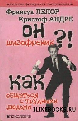 Лелор Ф., Андре К. - Он шизофреник?!... Как общаться с трудными людьми