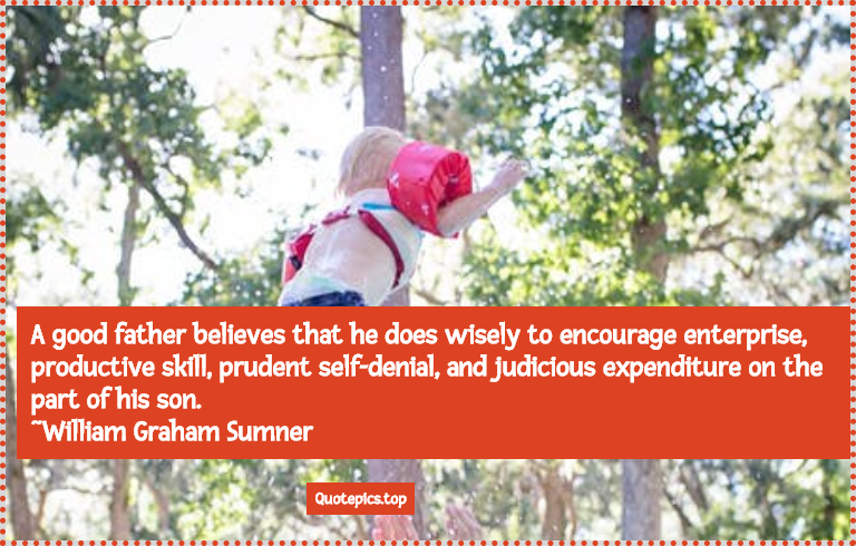 A good father believes that he does wisely to encourage enterprise, productive skill, prudent self-denial, and judicious expenditure on the part of his son. ~William Graham Sumner