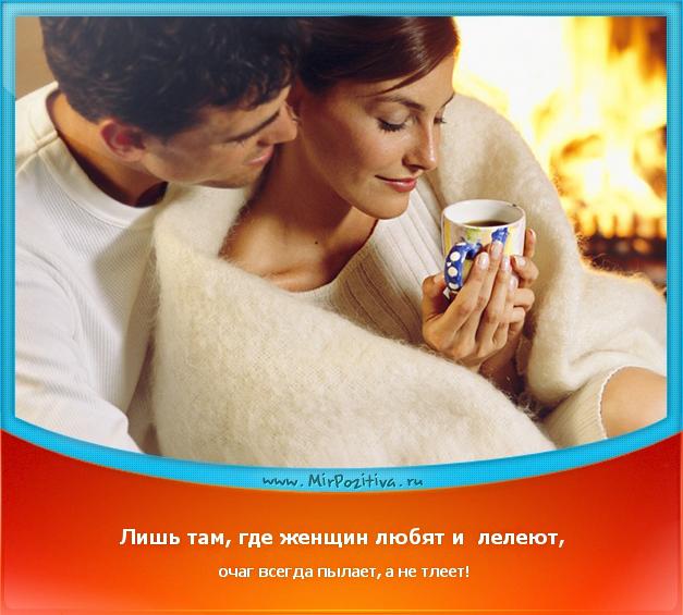 позитивчик дня: Лишь там, где женщин любят и лелеют, очаг всегда пылает, а не тлеет!