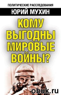 Книга Мухин Юрий - Кому выгодны мировые войны?