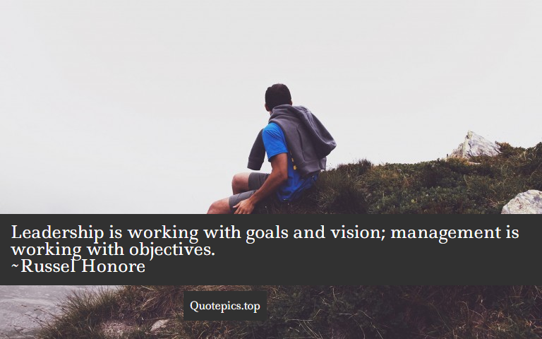 Leadership is working with goals and vision; management is working with objectives. ~Russel Honore