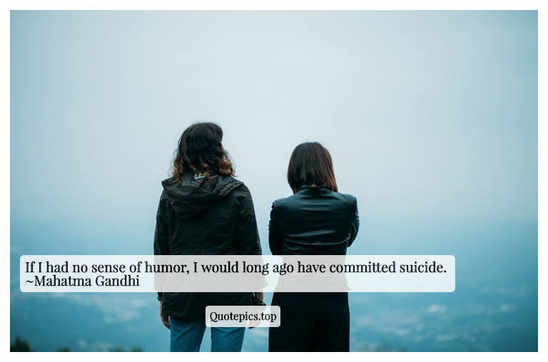 If I had no sense of humor, I would long ago have committed suicide. ~Mahatma Gandhi