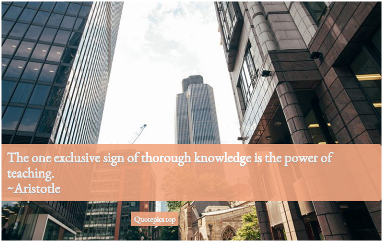 The one exclusive sign of thorough knowledge is the power of teaching. ~Aristotle