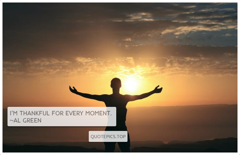 I'm thankful for every moment. ~Al Green