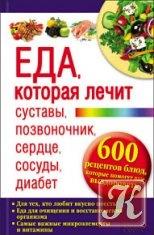 Книга Книга Еда, которая лечит суставы, позвоночник, сердце, сосуды, диабет. 600 рецептов блюд, которые помогут вам выздороветь