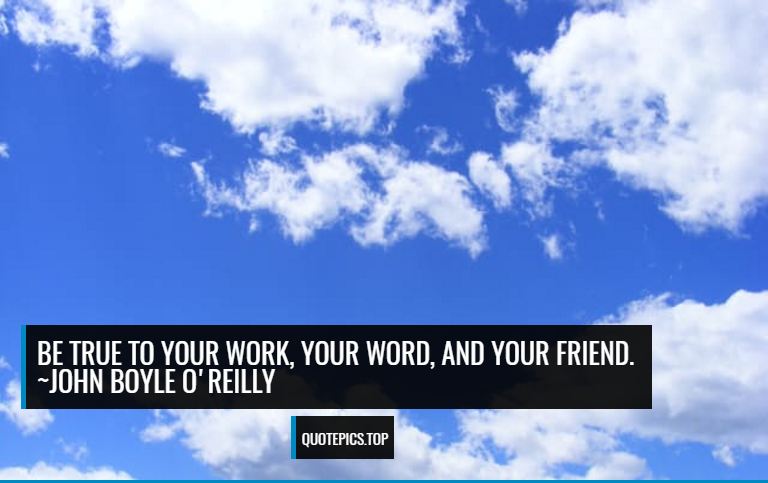 Be true to your work, your word, and your friend. ~John Boyle O'Reilly