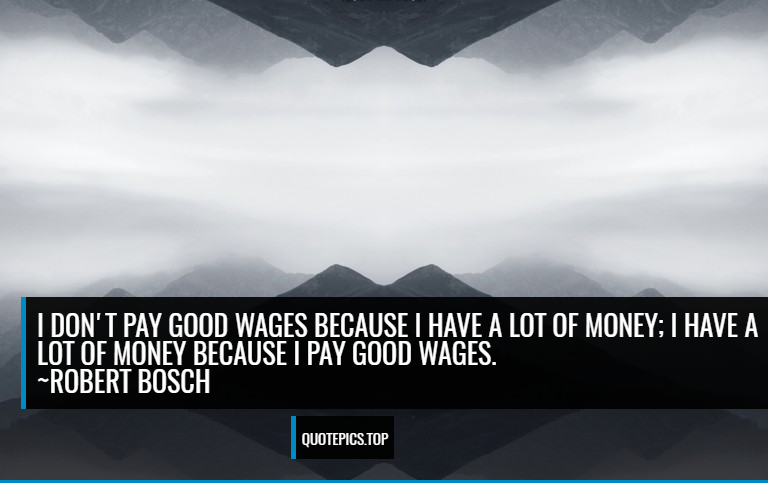 I don't pay good wages because I have a lot of money; I have a lot of money because I pay good wages. ~Robert Bosch