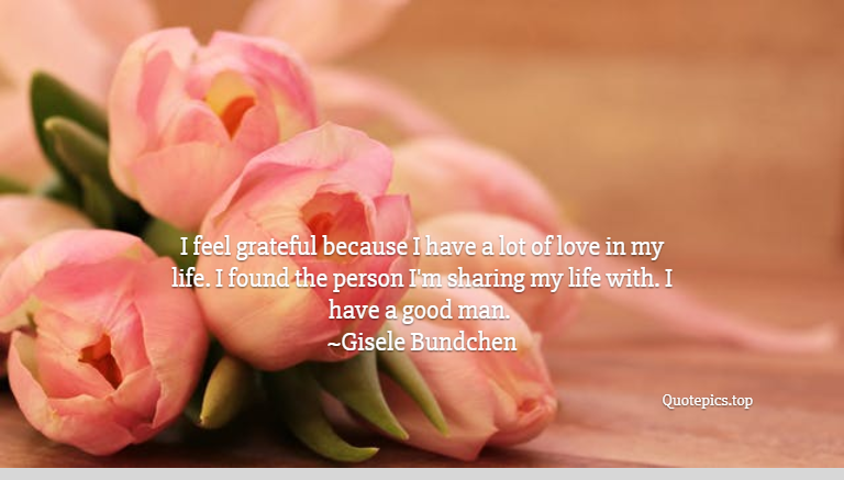 I feel grateful because I have a lot of love in my life. I found the person I'm sharing my life with. I have a good man. ~Gisele Bundchen
