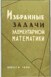 Книга Избранные задачи элементарной математики. Платонов В., Арлюк К., Зарецкий В., Метельский Н., Тутаев Л. 1964