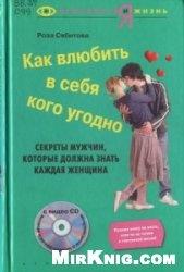 Книга Как влюбить в себя кого угодно. Секреты мужчин, которые должна знать каждая женщина