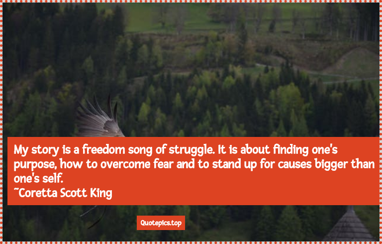 My story is a freedom song of struggle. It is about finding one's purpose, how to overcome fear and to stand up for causes bigger than one's self. ~Coretta Scott King
