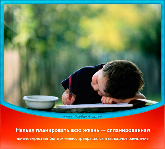 позитивчик дня: Нельзя планировать жизнь - спланированная жизнь перестает быть жизнью и превращается в сплошное ожидание.