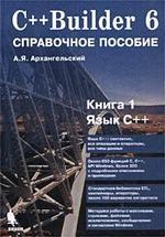 Книга C++Builder 6 - Справочное пособие - Книга 1 - Язык С++ - Архангельский А.Я.