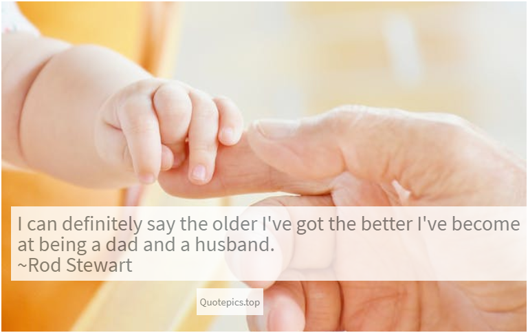 I can definitely say the older I've got the better I've become at being a dad and a husband. ~Rod Stewart