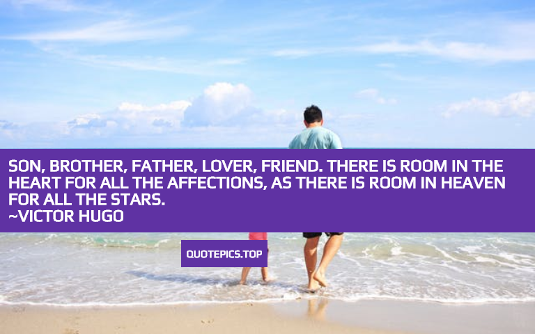 Son, brother, father, lover, friend. There is room in the heart for all the affections, as there is room in heaven for all the stars. ~Victor Hugo