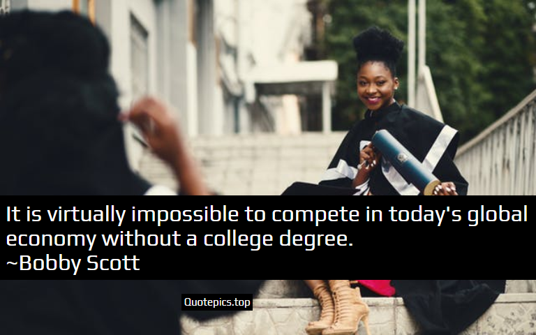 It is virtually impossible to compete in today's global economy without a college degree. ~Bobby Scott
