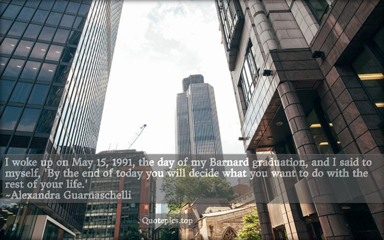 I woke up on May 15, 1991, the day of my Barnard graduation, and I said to myself, 'By the end of today you will decide what you want to do with the rest of your life.' ~Alexandra Guarnaschelli