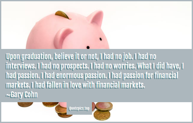 Upon graduation, believe it or not, I had no job. I had no interviews. I had no prospects. I had no worries. What I did have, I had passion. I had enormous passion. I had passion for financial markets. I had fallen in love with financial markets. ~Gary Cohn