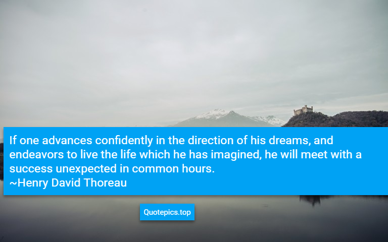 If one advances confidently in the direction of his dreams, and endeavors to live the life which he has imagined, he will meet with a success unexpected in common hours. ~Henry David Thoreau